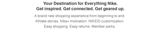 Your Destination for Everything Nike. | Get inspired. Get connected. Get geared up. | A brand new shopping experience from beginning to end. | Athlete stories. Nike+ motivation. NIKEiD customization. | Easy shopping. Easy returns. Member perks.