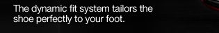 The dynamic fit system tailors the shoe perfectly to your foot.